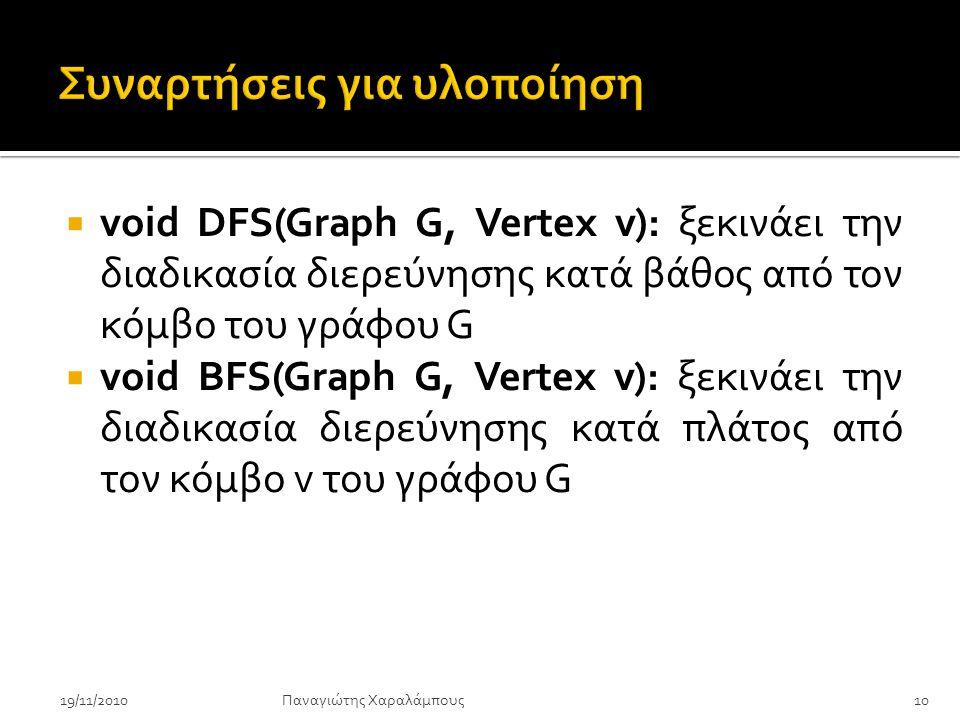  void DFS(Graph G, Vertex v): ξεκινάει την διαδικασία διερεύνησης κατά βάθος από τον κόμβο του γράφου G  void BFS(Graph G, Vertex v): ξεκινάει την διαδικασία διερεύνησης κατά πλάτος από τον κόμβο v του γράφου G Παναγιώτης Χαραλάμπους19/11/201010