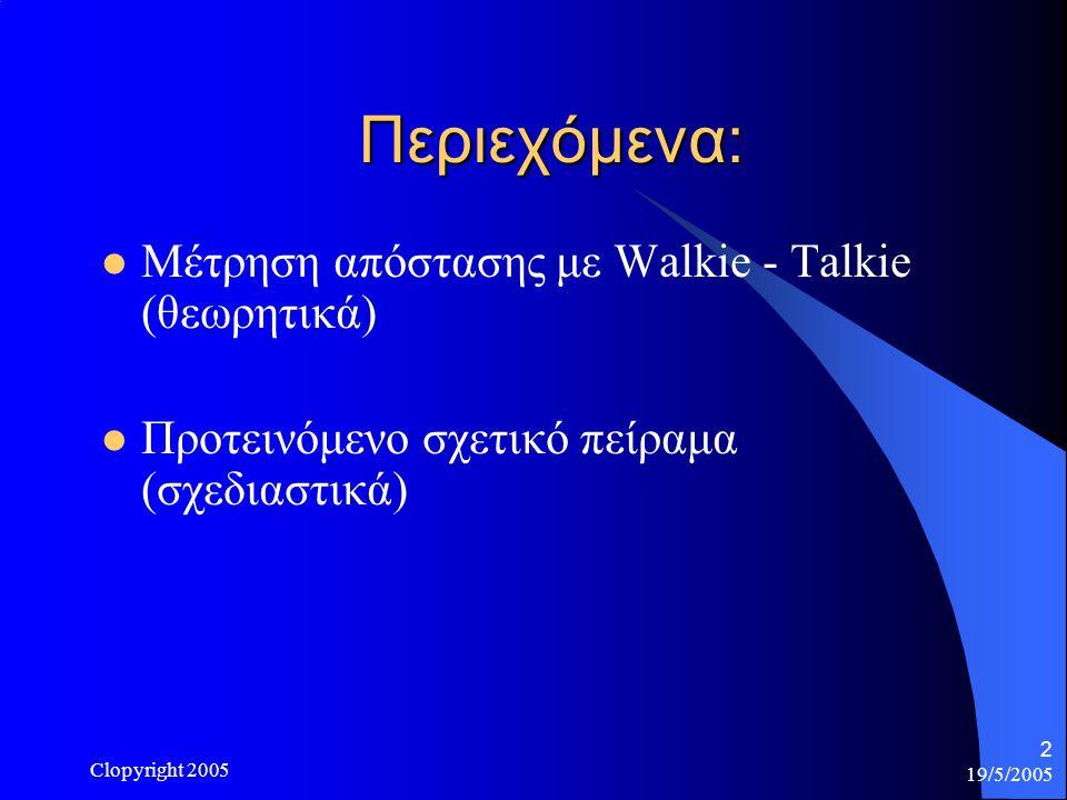 19/5/2005 Clopyright 2005 2 Περιεχόμενα: Μέτρηση απόστασης με Walkie - Talkie (θεωρητικά) Προτεινόμενο σχετικό πείραμα (σχεδιαστικά)