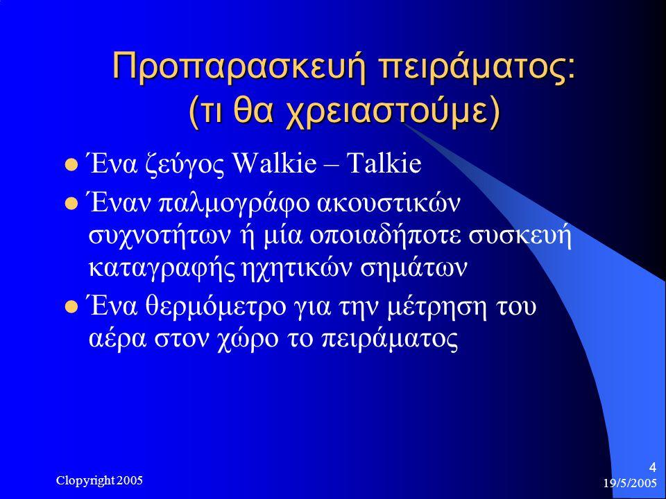 19/5/2005 Clopyright 2005 4 Προπαρασκευή πειράματος: (τι θα χρειαστούμε) Ένα ζεύγος Walkie – Talkie Έναν παλμογράφο ακουστικών συχνοτήτων ή μία οποιαδήποτε συσκευή καταγραφής ηχητικών σημάτων Ένα θερμόμετρο για την μέτρηση του αέρα στον χώρο το πειράματος