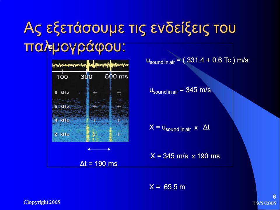 19/5/2005 Clopyright 2005 6 Ας εξετάσουμε τις ενδείξεις του παλμογράφου: Δt = 190 ms u sound in air = ( 331.4 + 0.6 Tc ) m/s u sound in air = 345 m/s X = u sound in air x Δt X = 345 m/s x 190 ms X = 65.5 m