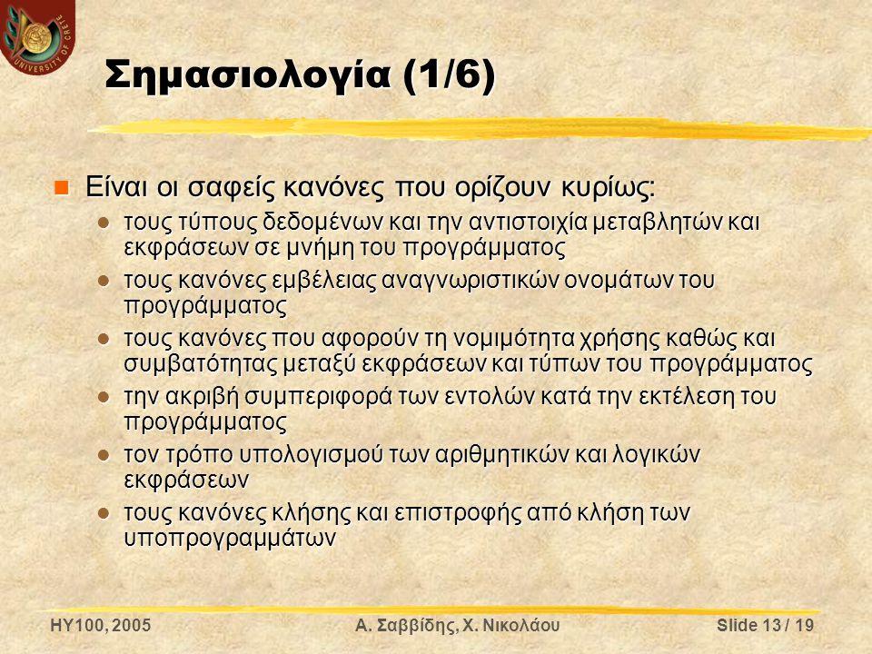 HY100, 2005Α. Σαββίδης, Χ. ΝικολάουSlide 13 / 19 Σημασιολογία (1/6) Είναι οι σαφείς κανόνες που ορίζουν κυρίως: Είναι οι σαφείς κανόνες που ορίζουν κυ