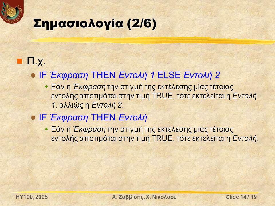 HY100, 2005Α. Σαββίδης, Χ. ΝικολάουSlide 14 / 19 Σημασιολογία (2/6) Π.χ. Π.χ. IF Έκφραση ΤΗΕΝ Εντολή 1 ELSE Εντολή 2  Εάν η Έκφραση την στιγμή της εκ