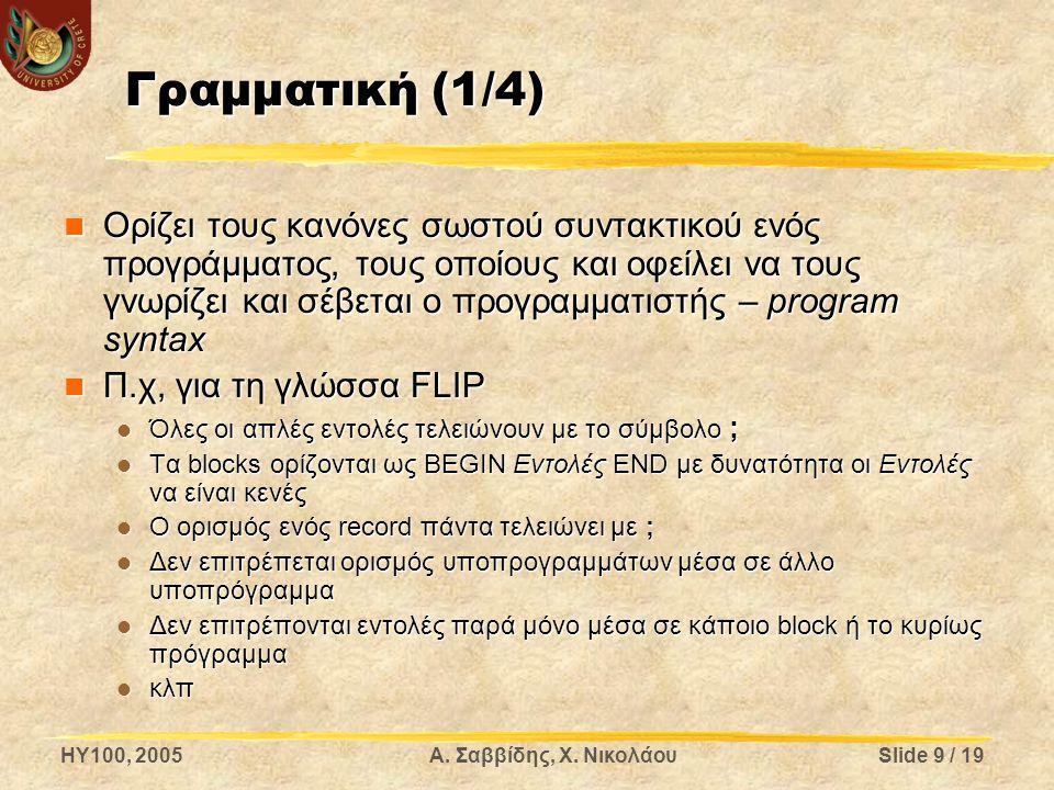 HY100, 2005Α. Σαββίδης, Χ. ΝικολάουSlide 9 / 19 Γραμματική (1/4) Ορίζει τους κανόνες σωστού συντακτικού ενός προγράμματος, τους οποίους και οφείλει να