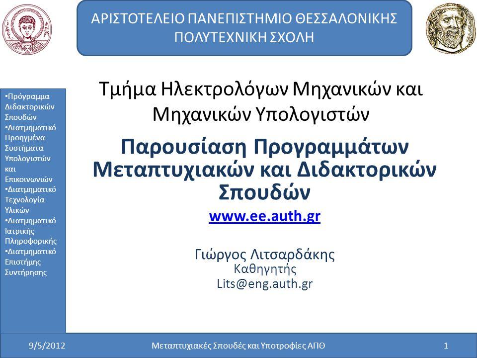 Τμήμα Ηλεκτρολόγων Μηχανικών και Μηχανικών Υπολογιστών Παρουσίαση Προγραμμάτων Μεταπτυχιακών και Διδακτορικών Σπουδών www.ee.auth.gr Γιώργος Λιτσαρδάκης Καθηγητής Lits@eng.auth.gr 9/5/2012Μεταπτυχιακές Σπουδές και Υποτροφίες ΑΠΘ1 ΑΡΙΣΤΟΤΕΛΕΙΟ ΠΑΝΕΠΙΣΤΗΜΙΟ ΘΕΣΣΑΛΟΝΙΚΗΣ ΠΟΛΥΤΕΧΝΙΚΗ ΣΧΟΛΗ Πρόγραμμα Διδακτορικών Σπουδών Διατμηματικό Προηγμένα Συστήματα Υπολογιστών και Επικοινωνιών Διατμηματικό Τεχνολογία Υλικών Διατμηματικό Ιατρικής Πληροφορικής Διατμηματικό Επιστήμης Συντήρησης