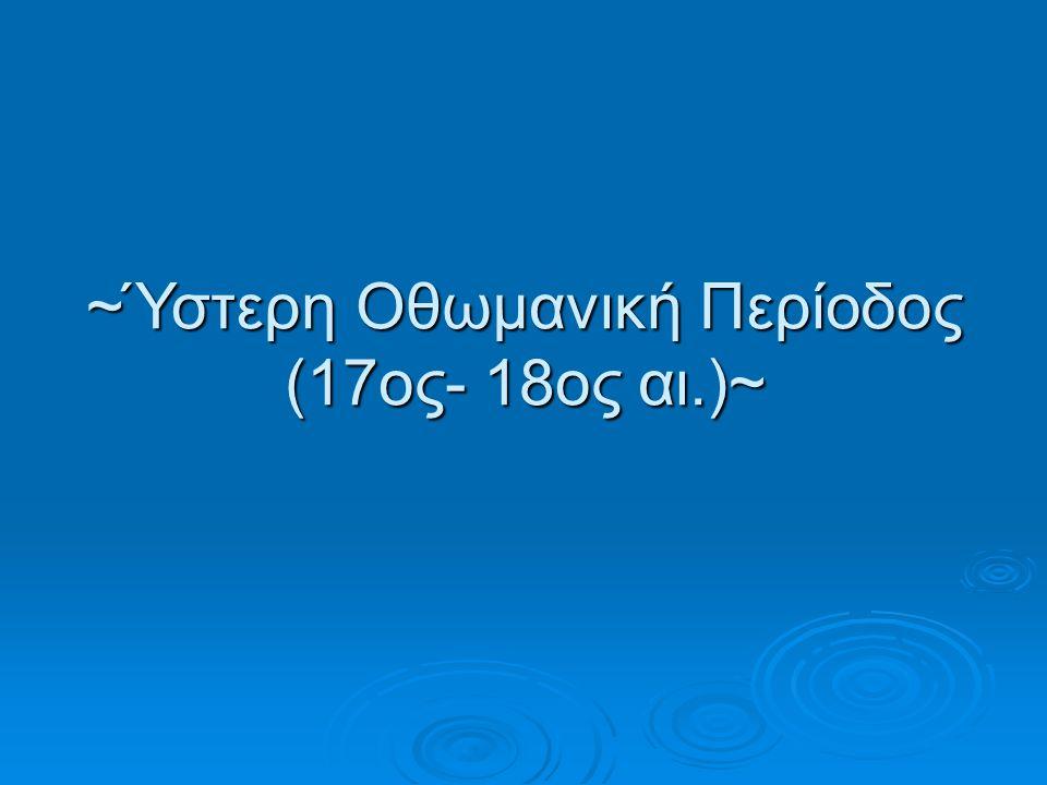 ~Ύστερη Οθωμανική Περίοδος (17ος- 18ος αι.)~
