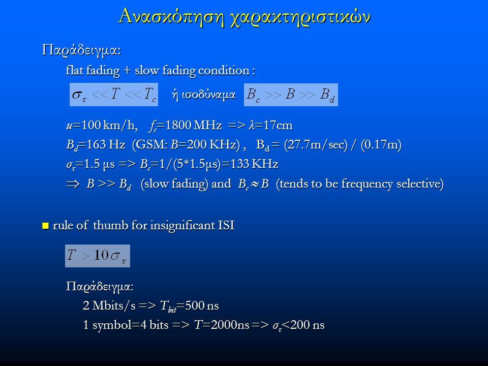 Ανασκόπηση χαρακτηριστικών rule of thumb for insignificant ISI rule of thumb for insignificant ISI Παράδειγμα: flat fading + slow fading condition : flat fading + slow fading condition : ή ισοδύναμα Παράδειγμα: 2 Mbits/s => T bit =500 ns 2 Mbits/s => T bit =500 ns 1 symbol=4 bits => T=2000ns => σ τ T=2000ns => σ τ <200 ns u=100 km/h, f c =1800 MHz => λ=17cm B d =163 Hz (GSM: B=200 ΚHz), B d = (27.7m/sec) / (0.17m) σ τ =1.5 μs => B c =1/(5*1.5μs)=133 ΚHz  Β >> Β d (slow fading) and Β c  Β (tends to be frequency selective)