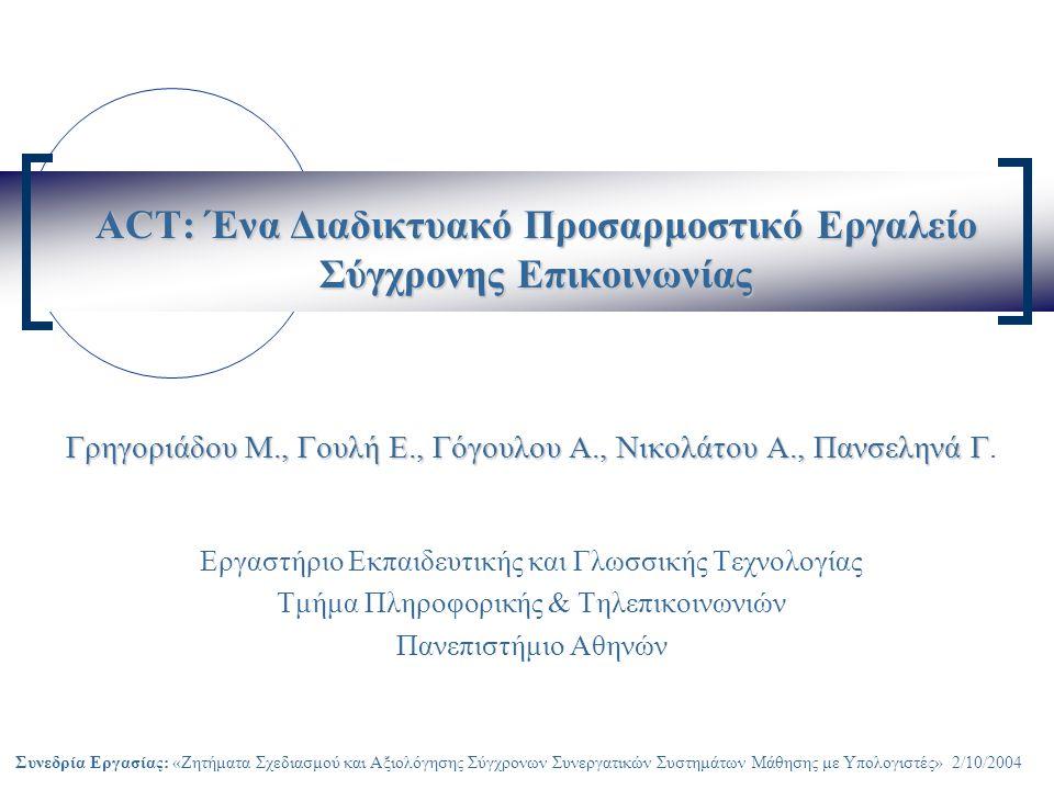 Συνεδρία Εργασίας: «Ζητήματα Σχεδιασμού και Αξιολόγησης Σύγχρονων Συνεργατικών Συστημάτων Μάθησης με Υπολογιστές» 2/10/2004 ACT: Ένα Διαδικτυακό Προσαρμοστικό Εργαλείο Σύγχρονης Επικοινωνίας Γρηγοριάδου M., Γουλή Ε., Γόγουλου Α., Νικολάτου Α., Πανσεληνά Γ Γρηγοριάδου M., Γουλή Ε., Γόγουλου Α., Νικολάτου Α., Πανσεληνά Γ.