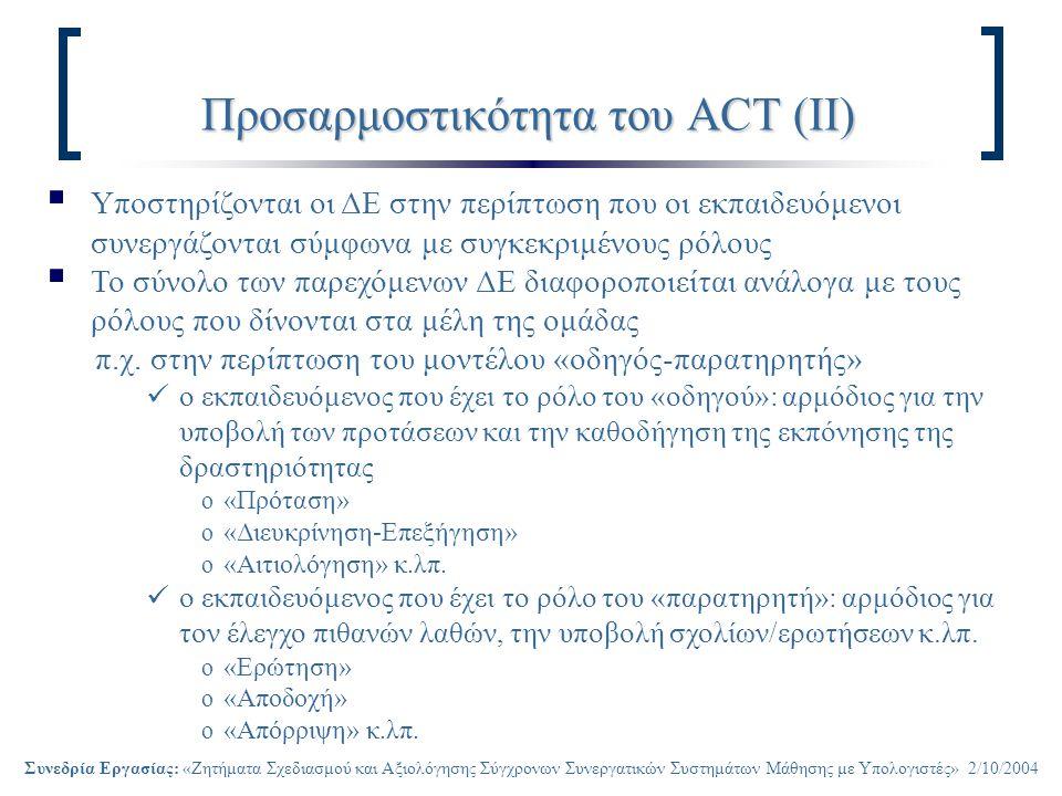Συνεδρία Εργασίας: «Ζητήματα Σχεδιασμού και Αξιολόγησης Σύγχρονων Συνεργατικών Συστημάτων Μάθησης με Υπολογιστές» 2/10/2004 Προσαρμοστικότητα του ACT (ΙΙ)  Υποστηρίζονται οι ΔΕ στην περίπτωση που οι εκπαιδευόμενοι συνεργάζονται σύμφωνα με συγκεκριμένους ρόλους  Το σύνολο των παρεχόμενων ΔΕ διαφοροποιείται ανάλογα με τους ρόλους που δίνονται στα μέλη της ομάδας π.χ.
