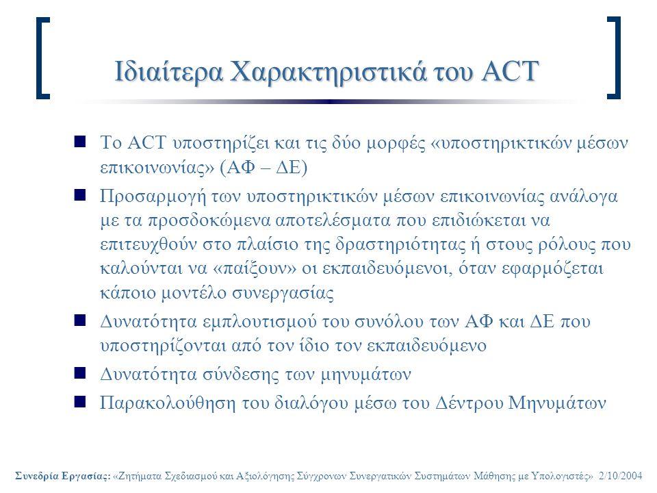 Συνεδρία Εργασίας: «Ζητήματα Σχεδιασμού και Αξιολόγησης Σύγχρονων Συνεργατικών Συστημάτων Μάθησης με Υπολογιστές» 2/10/2004 Ιδιαίτερα Χαρακτηριστικά του ACT Το ACT υποστηρίζει και τις δύο μορφές «υποστηρικτικών μέσων επικοινωνίας» (ΑΦ – ΔΕ) Προσαρμογή των υποστηρικτικών μέσων επικοινωνίας ανάλογα με τα προσδοκώμενα αποτελέσματα που επιδιώκεται να επιτευχθούν στο πλαίσιο της δραστηριότητας ή στους ρόλους που καλούνται να «παίξουν» οι εκπαιδευόμενοι, όταν εφαρμόζεται κάποιο μοντέλο συνεργασίας Δυνατότητα εμπλουτισμού του συνόλου των ΑΦ και ΔΕ που υποστηρίζονται από τον ίδιο τον εκπαιδευόμενο Δυνατότητα σύνδεσης των μηνυμάτων Παρακολούθηση του διαλόγου μέσω του Δέντρου Μηνυμάτων