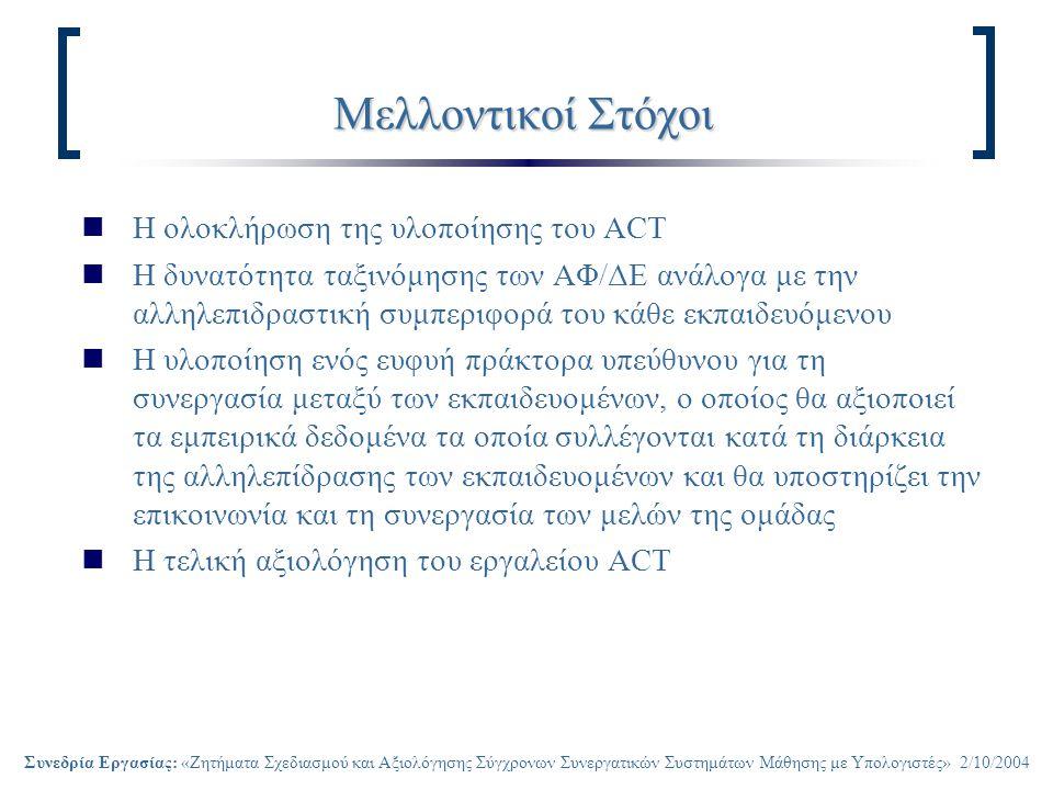 Συνεδρία Εργασίας: «Ζητήματα Σχεδιασμού και Αξιολόγησης Σύγχρονων Συνεργατικών Συστημάτων Μάθησης με Υπολογιστές» 2/10/2004 Μελλοντικοί Στόχοι Η ολοκλήρωση της υλοποίησης του ACT Η δυνατότητα ταξινόμησης των ΑΦ/ΔΕ ανάλογα με την αλληλεπιδραστική συμπεριφορά του κάθε εκπαιδευόμενου Η υλοποίηση ενός ευφυή πράκτορα υπεύθυνου για τη συνεργασία μεταξύ των εκπαιδευομένων, ο οποίος θα αξιοποιεί τα εμπειρικά δεδομένα τα οποία συλλέγονται κατά τη διάρκεια της αλληλεπίδρασης των εκπαιδευομένων και θα υποστηρίζει την επικοινωνία και τη συνεργασία των μελών της ομάδας Η τελική αξιολόγηση του εργαλείου ACT