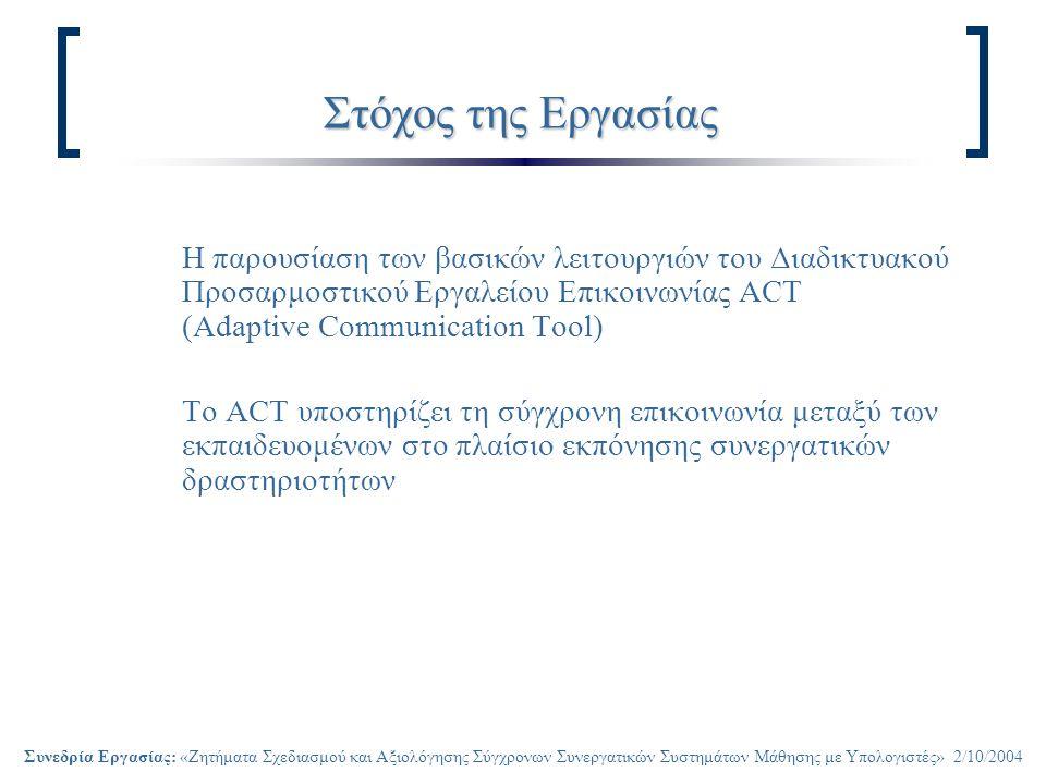 Συνεδρία Εργασίας: «Ζητήματα Σχεδιασμού και Αξιολόγησης Σύγχρονων Συνεργατικών Συστημάτων Μάθησης με Υπολογιστές» 2/10/2004 Στόχος της Εργασίας Η παρουσίαση των βασικών λειτουργιών του Διαδικτυακού Προσαρμοστικού Εργαλείου Επικοινωνίας ACT (Adaptive Communication Tool) Το ACT υποστηρίζει τη σύγχρονη επικοινωνία μεταξύ των εκπαιδευομένων στο πλαίσιο εκπόνησης συνεργατικών δραστηριοτήτων