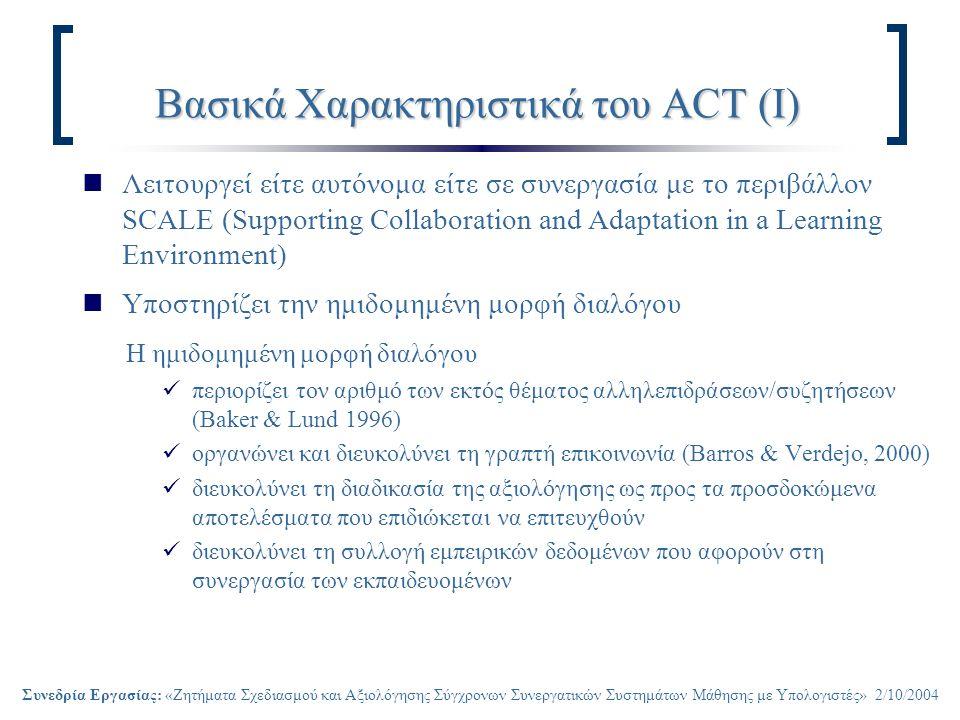 Συνεδρία Εργασίας: «Ζητήματα Σχεδιασμού και Αξιολόγησης Σύγχρονων Συνεργατικών Συστημάτων Μάθησης με Υπολογιστές» 2/10/2004 Βασικά Χαρακτηριστικά του ACT (Ι) Λειτουργεί είτε αυτόνομα είτε σε συνεργασία με το περιβάλλον SCALE (Supporting Collaboration and Adaptation in a Learning Environment) Υποστηρίζει την ημιδομημένη μορφή διαλόγου Η ημιδομημένη μορφή διαλόγου περιορίζει τον αριθμό των εκτός θέματος αλληλεπιδράσεων/συζητήσεων (Baker & Lund 1996) οργανώνει και διευκολύνει τη γραπτή επικοινωνία (Barros & Verdejo, 2000) διευκολύνει τη διαδικασία της αξιολόγησης ως προς τα προσδοκώμενα αποτελέσματα που επιδιώκεται να επιτευχθούν διευκολύνει τη συλλογή εμπειρικών δεδομένων που αφορούν στη συνεργασία των εκπαιδευομένων
