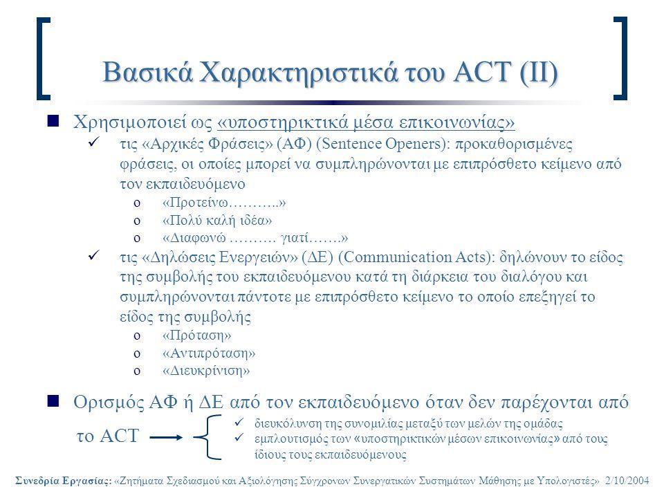 Συνεδρία Εργασίας: «Ζητήματα Σχεδιασμού και Αξιολόγησης Σύγχρονων Συνεργατικών Συστημάτων Μάθησης με Υπολογιστές» 2/10/2004 Βασικά Χαρακτηριστικά του ACT (ΙΙ) Χρησιμοποιεί ως «υποστηρικτικά μέσα επικοινωνίας» τις «Αρχικές Φράσεις» (ΑΦ) (Sentence Openers): προκαθορισμένες φράσεις, οι οποίες μπορεί να συμπληρώνονται με επιπρόσθετο κείμενο από τον εκπαιδευόμενο o«Προτείνω………..» o«Πολύ καλή ιδέα» o«Διαφωνώ ……….