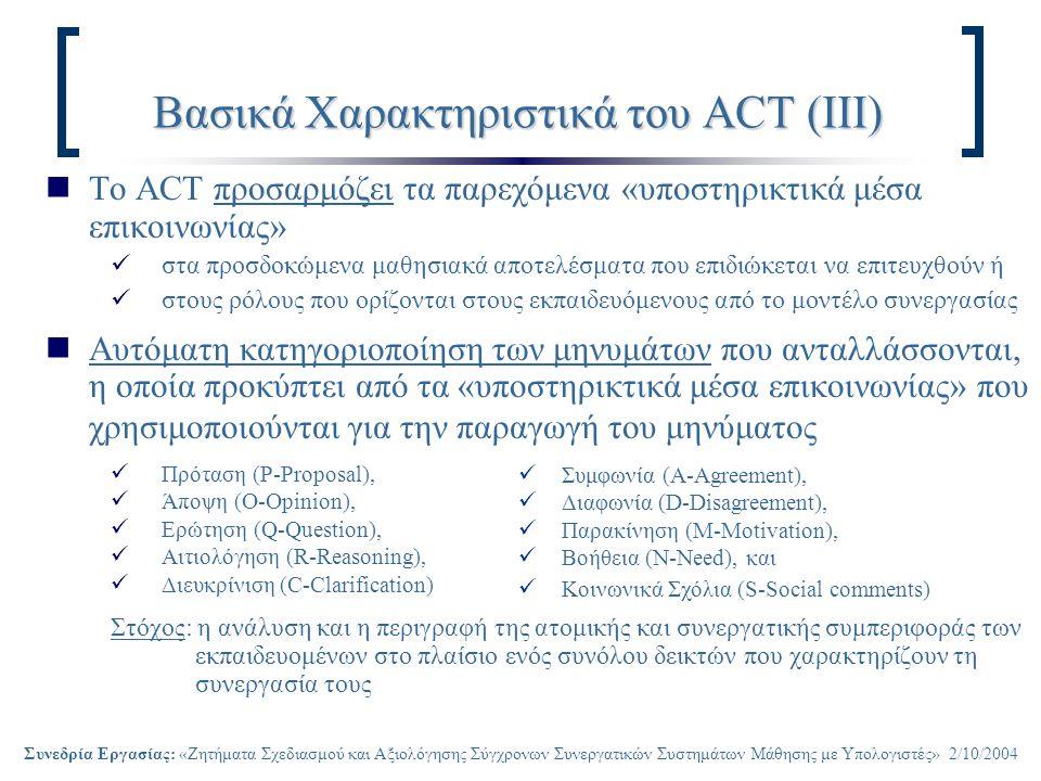 Συνεδρία Εργασίας: «Ζητήματα Σχεδιασμού και Αξιολόγησης Σύγχρονων Συνεργατικών Συστημάτων Μάθησης με Υπολογιστές» 2/10/2004 Βασικά Χαρακτηριστικά του ACT (ΙΙΙ) Το ACT προσαρμόζει τα παρεχόμενα «υποστηρικτικά μέσα επικοινωνίας» στα προσδοκώμενα μαθησιακά αποτελέσματα που επιδιώκεται να επιτευχθούν ή στους ρόλους που ορίζονται στους εκπαιδευόμενους από το μοντέλο συνεργασίας Αυτόματη κατηγοριοποίηση των μηνυμάτων που ανταλλάσσονται, η οποία προκύπτει από τα «υποστηρικτικά μέσα επικοινωνίας» που χρησιμοποιούνται για την παραγωγή του μηνύματος Πρόταση (P-Proposal), Άποψη (O-Opinion), Ερώτηση (Q-Question), Αιτιολόγηση (R-Reasoning), Διευκρίνιση (C-Clarification) Στόχος: η ανάλυση και η περιγραφή της ατομικής και συνεργατικής συμπεριφοράς των εκπαιδευομένων στο πλαίσιο ενός συνόλου δεικτών που χαρακτηρίζουν τη συνεργασία τους Συμφωνία (A-Agreement), Διαφωνία (D-Disagreement), Παρακίνηση (M-Motivation), Βοήθεια (N-Need), και Κοινωνικά Σχόλια (S-Social comments)