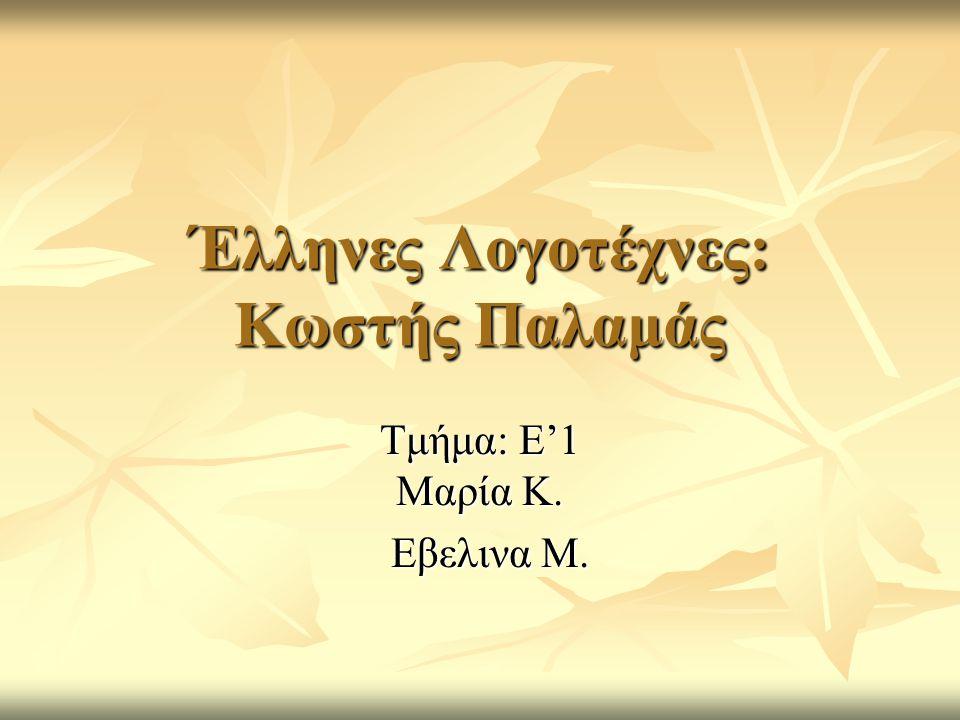 Έλληνες Λογοτέχνες: Κωστής Παλαμάς Τμήμα: Ε'1 Μαρία Κ. Εβελινα Μ. Εβελινα Μ.