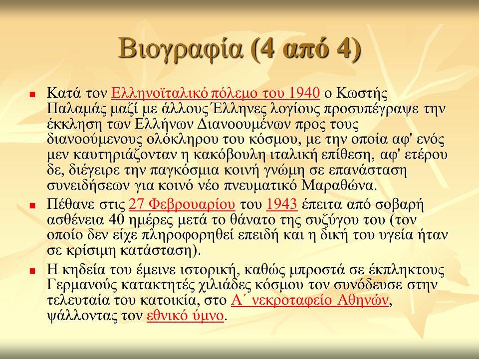 Βιογραφία (4 από 4) Κατά τον Ελληνοϊταλικό πόλεμο του 1940 ο Κωστής Παλαμάς μαζί με άλλους Έλληνες λογίους προσυπέγραψε την έκκληση των Ελλήνων Διανοουμένων προς τους διανοούμενους ολόκληρου του κόσμου, με την οποία αφ ενός μεν καυτηριάζονταν η κακόβουλη ιταλική επίθεση, αφ ετέρου δε, διέγειρε την παγκόσμια κοινή γνώμη σε επανάσταση συνειδήσεων για κοινό νέο πνευματικό Μαραθώνα.