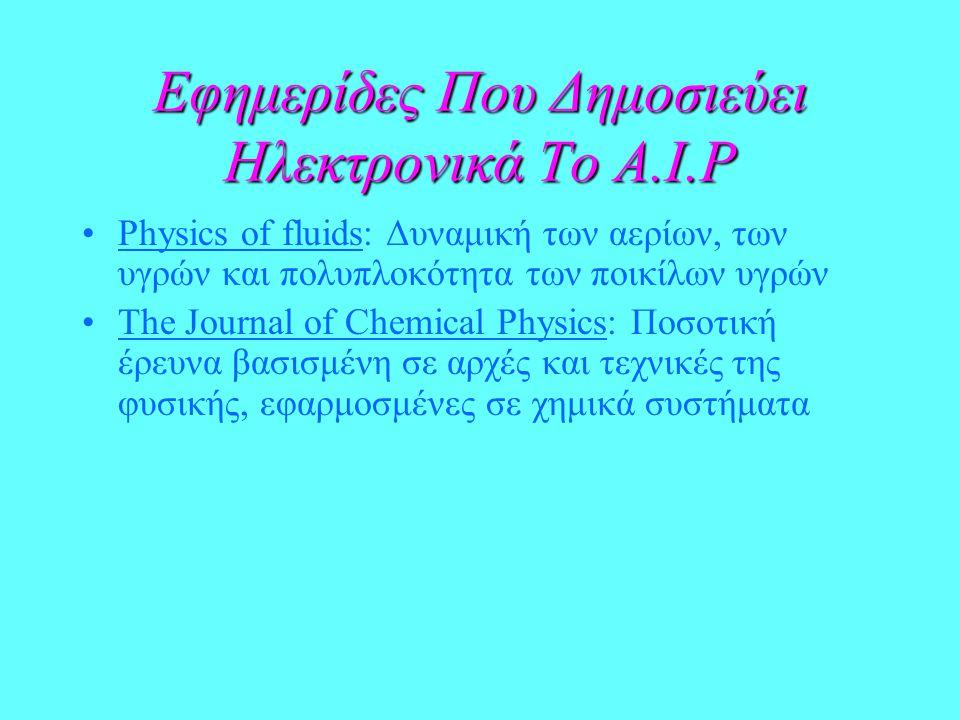 Εφημερίδες Που Δημοσιεύει Ηλεκτρονικά Το A.I.P Physics of fluids: Δυναμική των αερίων, των υγρών και πολυπλοκότητα των ποικίλων υγρών The Journal of Chemical Physics: Ποσοτική έρευνα βασισμένη σε αρχές και τεχνικές της φυσικής, εφαρμοσμένες σε χημικά συστήματα