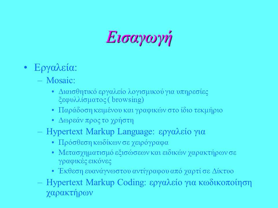 Εισαγωγή Εργαλεία: –Mosaic: Διαισθητικό εργαλείο λογισμικού για υπηρεσίες ξεφυλλίσματος ( browsing) Παράδοση κειμένου και γραφικών στο ίδιο τεκμήριο Δωρεάν προς το χρήστη –Hypertext Markup Language: εργαλείο για Πρόσθεση κωδίκων σε χειρόγραφα Μετασχηματισμό εξισώσεων και ειδικών χαρακτήρων σε γραφικές εικόνες Έκθεση ευανάγνωστου αντίγραφου από χαρτί σε Δίκτυο –Hypertext Markup Coding: εργαλείο για κωδικοποίηση χαρακτήρων