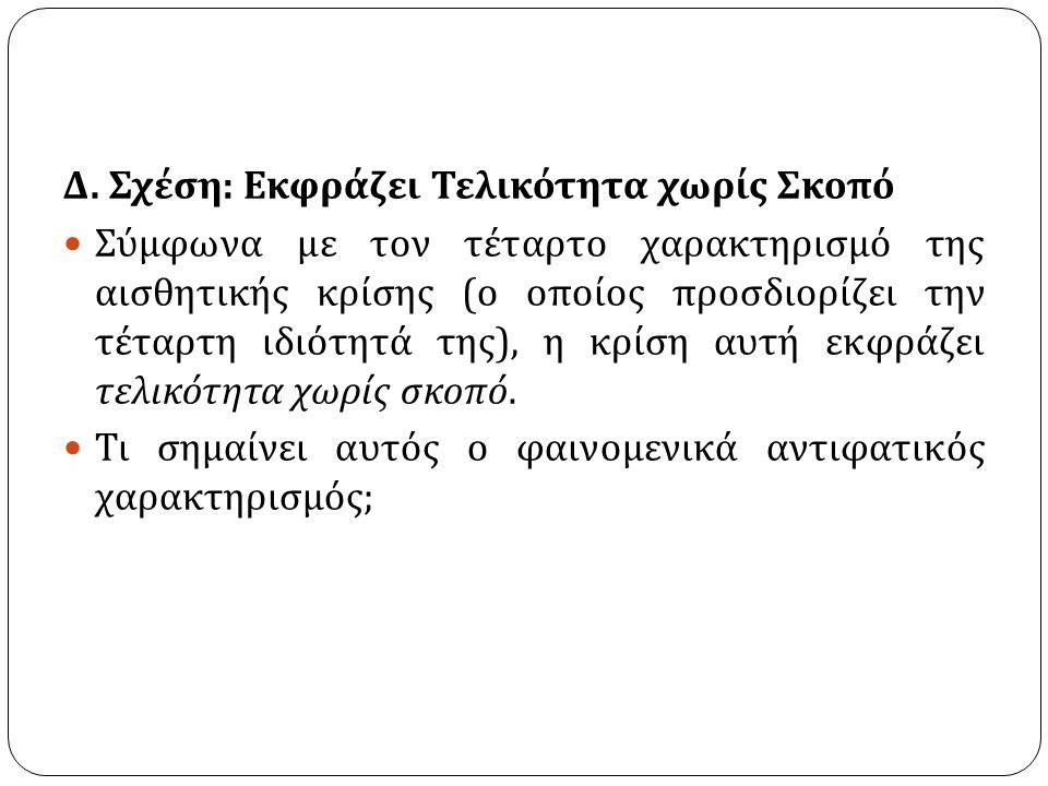 Δ. Σχέση : Εκφράζει Τελικότητα χωρίς Σκοπό Σύμφωνα με τον τέταρτο χαρακτηρισμό της αισθητικής κρίσης ( ο οποίος προσδιορίζει την τέταρτη ιδιότητά της