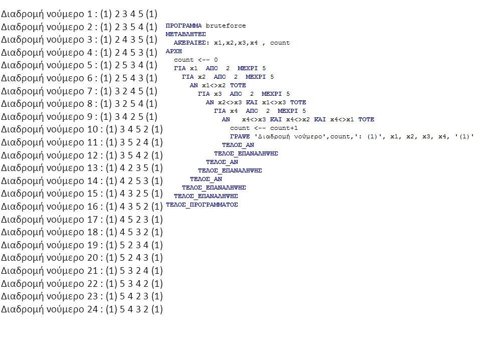 Διαδρομή νούμερο 1 : (1) 2 3 4 5 (1) Διαδρομή νούμερο 2 : (1) 2 3 5 4 (1) Διαδρομή νούμερο 3 : (1) 2 4 3 5 (1) Διαδρομή νούμερο 4 : (1) 2 4 5 3 (1) Διαδρομή νούμερο 5 : (1) 2 5 3 4 (1) Διαδρομή νούμερο 6 : (1) 2 5 4 3 (1) Διαδρομή νούμερο 7 : (1) 3 2 4 5 (1) Διαδρομή νούμερο 8 : (1) 3 2 5 4 (1) Διαδρομή νούμερο 9 : (1) 3 4 2 5 (1) Διαδρομή νούμερο 10 : (1) 3 4 5 2 (1) Διαδρομή νούμερο 11 : (1) 3 5 2 4 (1) Διαδρομή νούμερο 12 : (1) 3 5 4 2 (1) Διαδρομή νούμερο 13 : (1) 4 2 3 5 (1) Διαδρομή νούμερο 14 : (1) 4 2 5 3 (1) Διαδρομή νούμερο 15 : (1) 4 3 2 5 (1) Διαδρομή νούμερο 16 : (1) 4 3 5 2 (1) Διαδρομή νούμερο 17 : (1) 4 5 2 3 (1) Διαδρομή νούμερο 18 : (1) 4 5 3 2 (1) Διαδρομή νούμερο 19 : (1) 5 2 3 4 (1) Διαδρομή νούμερο 20 : (1) 5 2 4 3 (1) Διαδρομή νούμερο 21 : (1) 5 3 2 4 (1) Διαδρομή νούμερο 22 : (1) 5 3 4 2 (1) Διαδρομή νούμερο 23 : (1) 5 4 2 3 (1) Διαδρομή νούμερο 24 : (1) 5 4 3 2 (1)