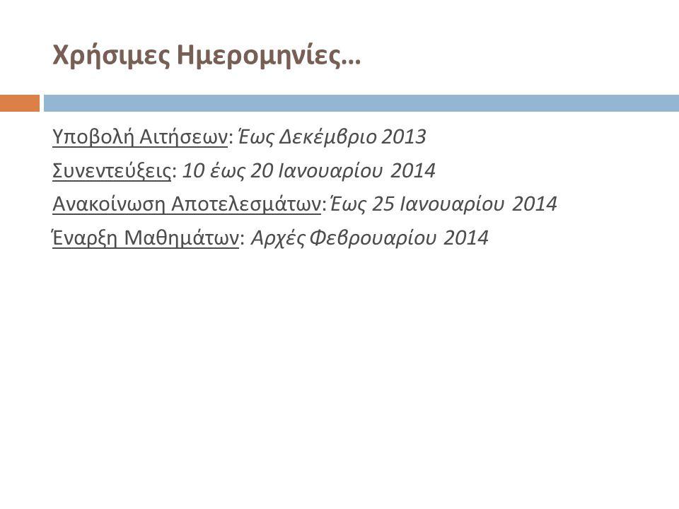 Χρήσιμες Ημερομηνίες … Υποβολή Αιτήσεων : Έως Δεκέμβριο 2013 Συνεντεύξεις : 10 έως 20 Ιανουαρίου 2014 Ανακοίνωση Αποτελεσμάτων : Έως 25 Ιανουαρίου 201
