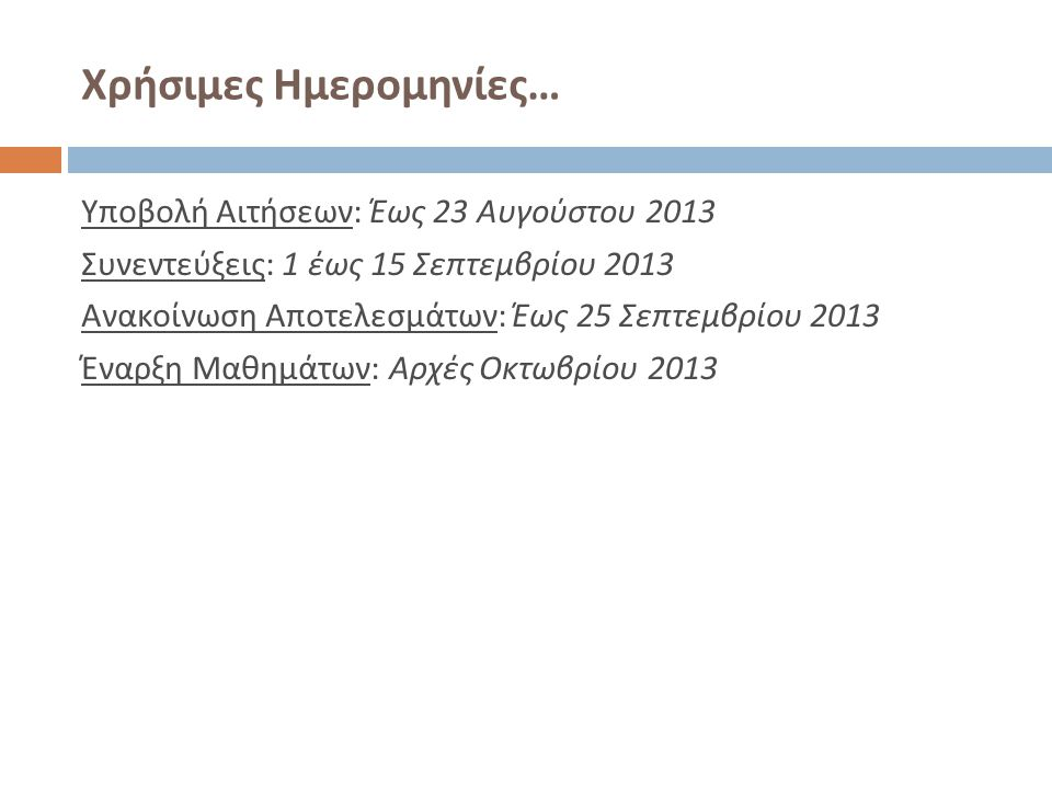 Χρήσιμες Ημερομηνίες … Υποβολή Αιτήσεων : Έως 23 Αυγούστου 2013 Συνεντεύξεις : 1 έως 15 Σεπτεμβρίου 2013 Ανακοίνωση Αποτελεσμάτων : Έως 25 Σεπτεμβρίου