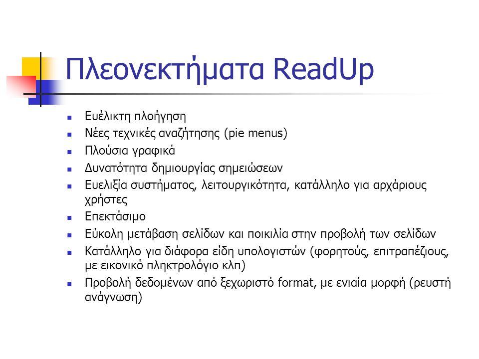 Πλεονεκτήματα ReadUp Ευέλικτη πλοήγηση Νέες τεχνικές αναζήτησης (pie menus) Πλούσια γραφικά Δυνατότητα δημιουργίας σημειώσεων Ευελιξία συστήματος, λειτουργικότητα, κατάλληλο για αρχάριους χρήστες Επεκτάσιμο Εύκολη μετάβαση σελίδων και ποικιλία στην προβολή των σελίδων Κατάλληλο για διάφορα είδη υπολογιστών (φορητούς, επιτραπέζιους, με εικονικό πληκτρολόγιο κλπ) Προβολή δεδομένων από ξεχωριστό format, με ενιαία μορφή (ρευστή ανάγνωση)