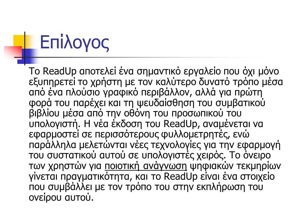 Επίλογος Το ReadUp αποτελεί ένα σημαντικό εργαλείο που όχι μόνο εξυπηρετεί το χρήστη με τον καλύτερο δυνατό τρόπο μέσα από ένα πλούσιο γραφικό περιβάλλον, αλλά για πρώτη φορά του παρέχει και τη ψευδαίσθηση του συμβατικού βιβλίου μέσα από την οθόνη του προσωπικού του υπολογιστή.