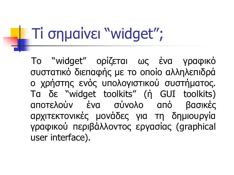 Τί σημαίνει widget ; Το widget ορίζεται ως ένα γραφικό συστατικό διεπαφής με το οποίο αλληλεπιδρά ο χρήστης ενός υπολογιστικού συστήματος.