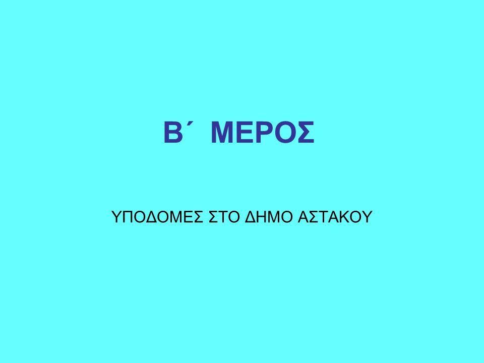 Β΄ ΜΕΡΟΣ ΥΠΟΔΟΜΕΣ ΣΤΟ ΔΗΜΟ ΑΣΤΑΚΟΥ