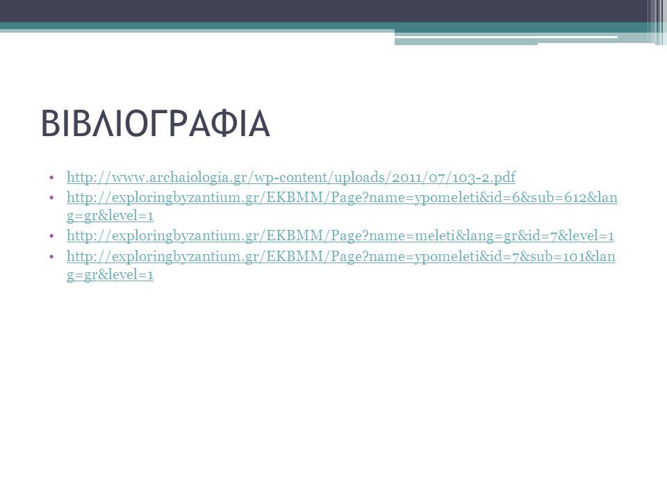 ΒΙΒΛΙΟΓΡΑΦΙΑ http://www.archaiologia.gr/wp-content/uploads/2011/07/103-2.pdf http://exploringbyzantium.gr/EKBMM/Page?name=ypomeleti&id=6&sub=612&lan g