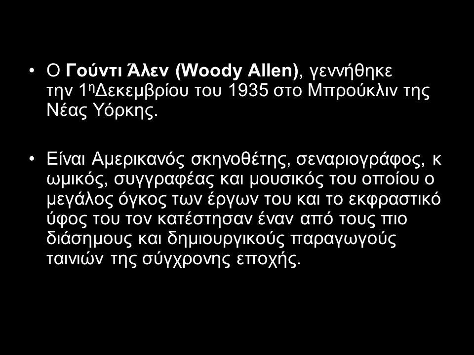O Γούντι Άλεν (Woody Allen), γεννήθηκε την 1 η Δεκεμβρίου του 1935 στο Μπρούκλιν της Νέας Υόρκης.