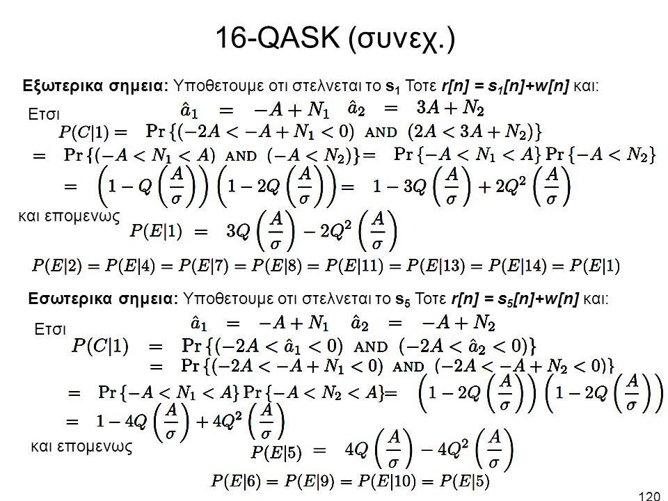120 16-QASK (συνεχ.) Εξωτερικα σημεια: Υποθετουμε οτι στελνεται το s 1 Τοτε r[n] = s 1 [n]+w[n] και: Ετσι και επομενως Εσωτερικα σημεια: Υποθετουμε οτι στελνεται το s 5 Τοτε r[n] = s 5 [n]+w[n] και: Ετσι και επομενως
