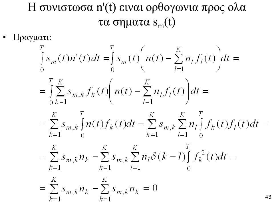 43 H συνιστωσα n (t) ειναι ορθογωνια προς ολα τα σηματα s m (t) Πραγματι: