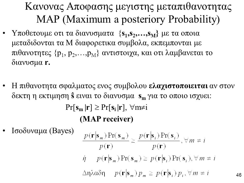 46 Κανονας Αποφασης μεγιστης μεταπιθανοτητας MAP (Maximum a posteriory Probability) Υποθετουμε οτι τα διανυσματα {s 1,s 2,…,s M } με τα οποια μεταδιδονται τα Μ διαφορετικα συμβολα, εκπεμπονται με πιθανοτητες {p 1, p 2,…,p M } αντιστοιχα, και οτι λαμβανεται το διανυσμα r.