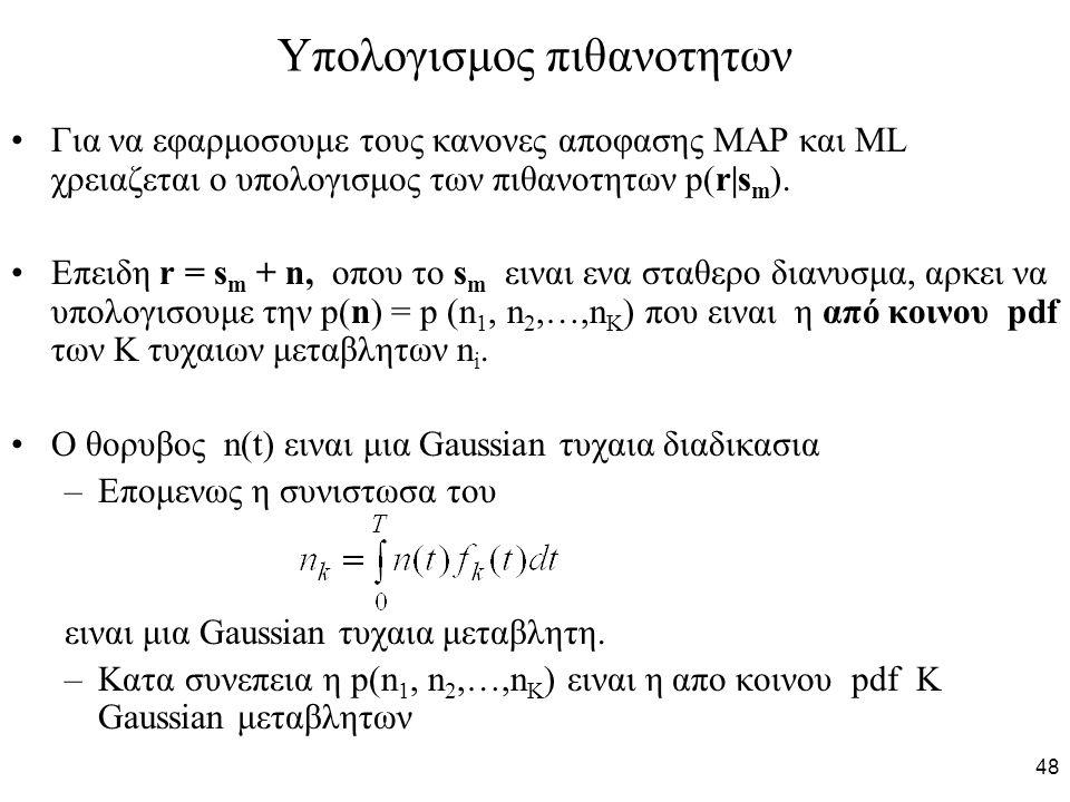 48 Υπολογισμος πιθανοτητων Για να εφαρμοσουμε τους κανονες αποφασης MAP και ML χρειαζεται ο υπολογισμος των πιθανοτητων p(r|s m ). Επειδη r = s m + n,