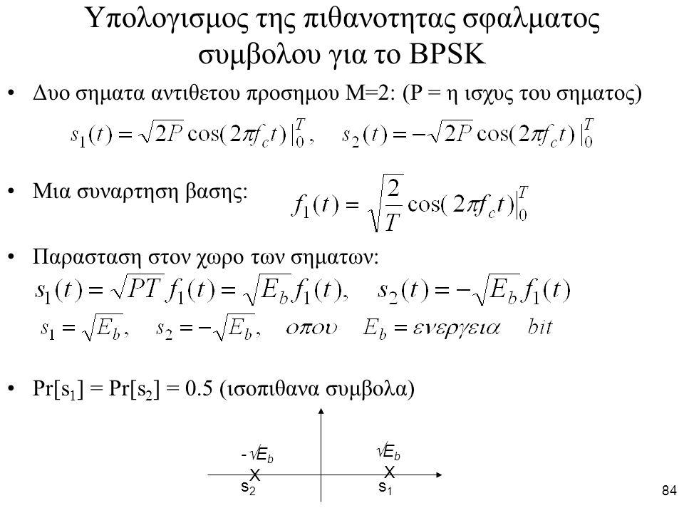 84 Υπολογισμος της πιθανοτητας σφαλματος συμβολου για το BPSK Δυο σηματα αντιθετου προσημου Μ=2: (Ρ = η ισχυς του σηματος) Μια συναρτηση βασης: Παρασταση στον χωρο των σηματων: Pr[s 1 ] = Pr[s 2 ] = 0.5 (ισοπιθανα συμβολα) Χ Χ s2s2 s1s1 -Eb-Eb EbEb