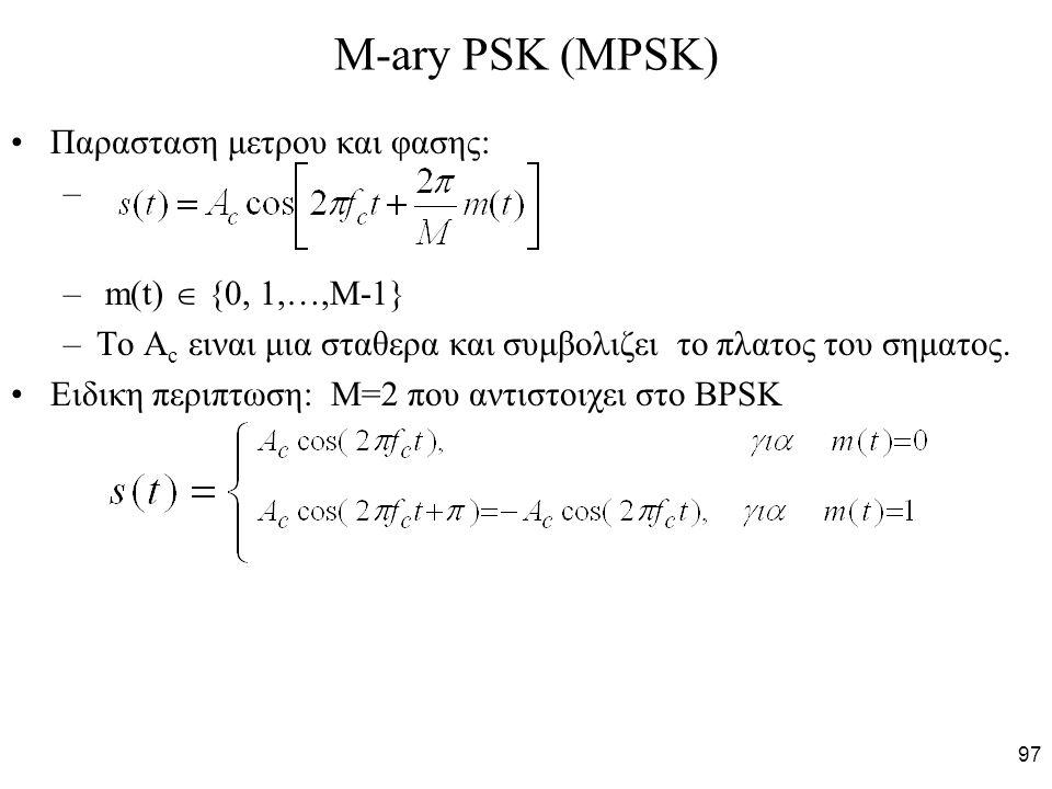 97 M-ary PSK (MPSK) Παρασταση μετρου και φασης: – – m(t)  {0, 1,…,M-1} –To A c ειναι μια σταθερα και συμβολιζει το πλατος του σηματος. Ειδικη περιπτω
