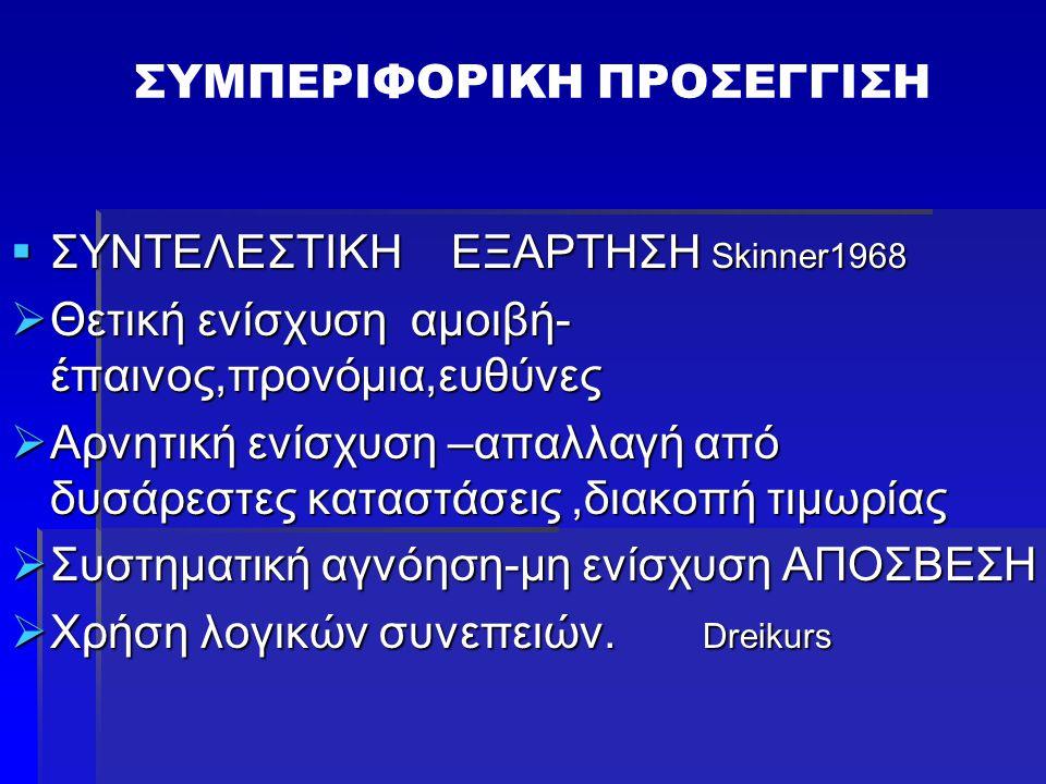 ΣΥΜΠΕΡΙΦΟΡΙΚΗ ΠΡΟΣΕΓΓΙΣΗ  ΣΥΝΤΕΛΕΣΤΙΚΗ ΕΞΑΡΤΗΣΗ Skinner1968  Θετική ενίσχυση αμοιβή- έπαινος,προνόμια,ευθύνες  Αρνητική ενίσχυση –απαλλαγή από δυσά