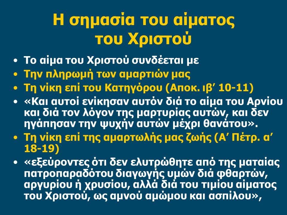 Η σημασία του αίματος του Χριστού Το αίμα του Χριστού συνδέεται με Την πληρωμή των αμαρτιών μας Τη νίκη επί του Κατηγόρου (Αποκ. ιβ' 10-11) «Και αυτοί