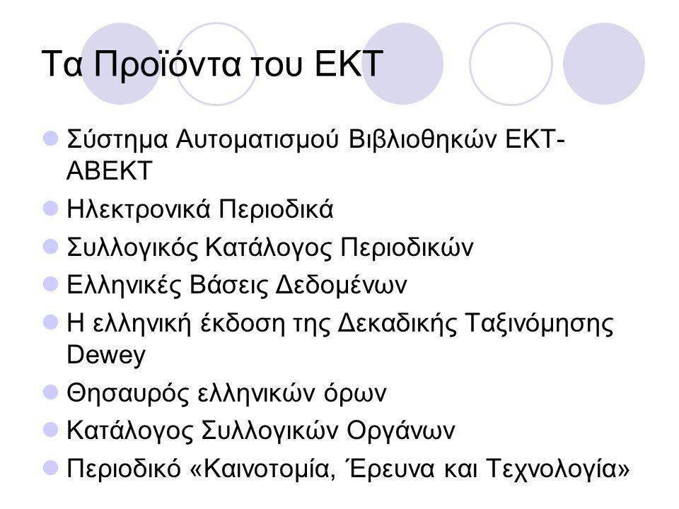 Τα Προϊόντα του ΕΚΤ Σύστημα Αυτοματισμού Βιβλιοθηκών ΕΚΤ- ΑΒΕΚΤ Ηλεκτρονικά Περιοδικά Συλλογικός Κατάλογος Περιοδικών Ελληνικές Βάσεις Δεδομένων Η ελληνική έκδοση της Δεκαδικής Ταξινόμησης Dewey Θησαυρός ελληνικών όρων Κατάλογος Συλλογικών Οργάνων Περιοδικό «Καινοτομία, Έρευνα και Τεχνολογία»