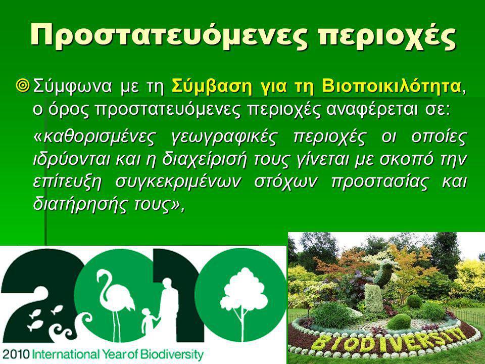 Προστατευόμενες περιοχές  Σύμφωνα με τη Σύμβαση για τη Βιοποικιλότητα, ο όρος προστατευόμενες περιοχές αναφέρεται σε: «καθορισμένες γεωγραφικές περιοχές οι οποίες ιδρύονται και η διαχείρισή τους γίνεται με σκοπό την επίτευξη συγκεκριμένων στόχων προστασίας και διατήρησής τους»,