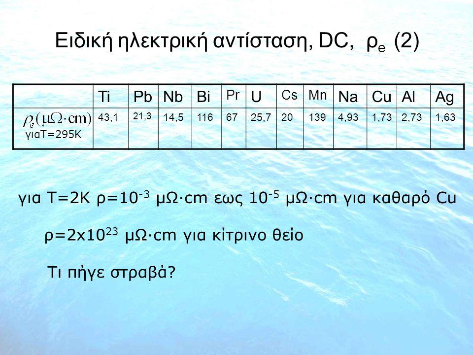 Ειδική ηλεκτρική αντίσταση, DC, ρ e (2) TiPbNbBi Pr U CsMn NaCuAlAg 43,1 21,3 14,51166725,7201394,931,732,731,63 γιαT=295K για T=2K ρ=10 -3 μΩ∙cm εως