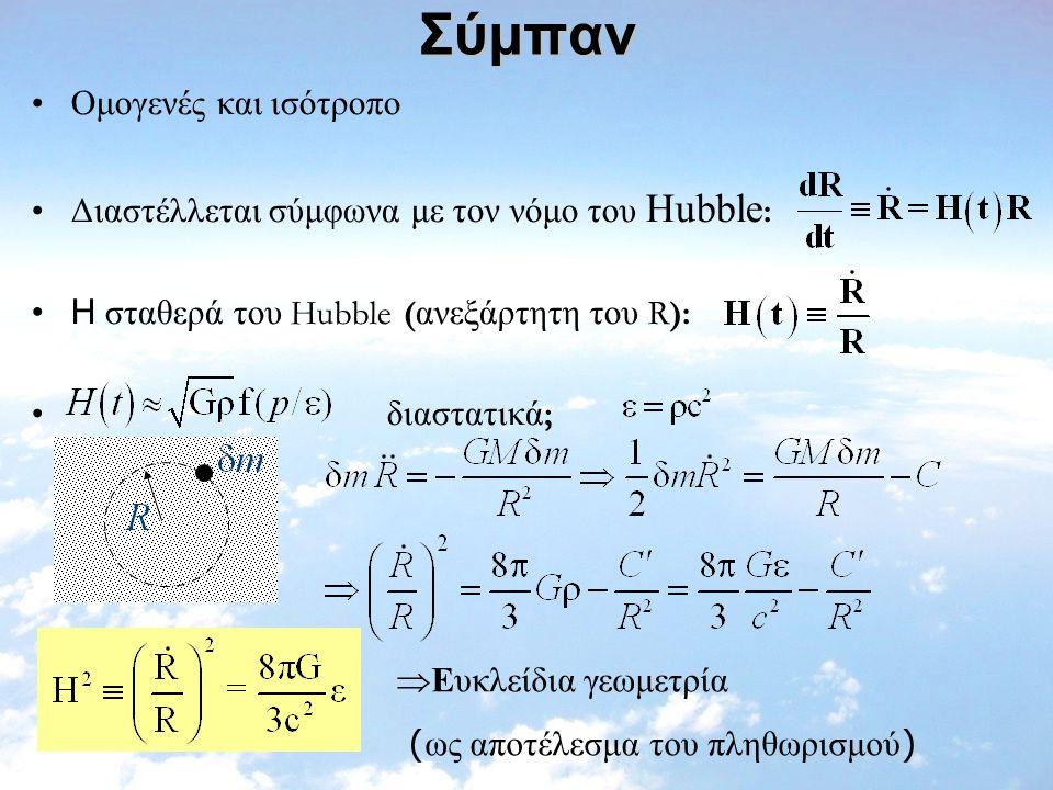 Σύμπαν Ομογενές και ισότροπο Διαστέλλεται σύμφωνα με τον νόμο του Hubble : Η σταθερά του Hubble ( ανεξάρτητη του R): διαστατικά ;  Eυκλείδια γεωμετρί