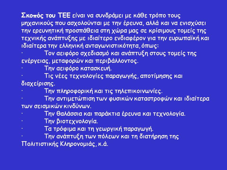 Σκοπός του ΤΕΕ είναι να συνδράμει με κάθε τρόπο τους μηχανικούς που ασχολούνται με την έρευνα, αλλά και να ενισχύσει την ερευνητική προσπάθεια στη χώρα μας σε κρίσιμους τομείς της τεχνικής ανάπτυξης με ιδιαίτερο ενδιαφέρον για την ευρωπαϊκή και ιδιαίτερα την ελληνική ανταγωνιστικότητα, όπως: ·Τον αειφόρο σχεδιασμό και ανάπτυξη στους τομείς της ενέργειας, μεταφορών και περιβάλλοντος.