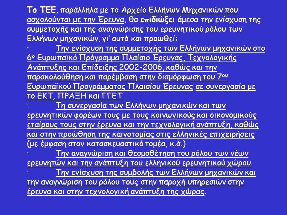 Το ΤΕΕ, παράλληλα με το Αρχείο Ελλήνων Μηχανικών που ασχολούνται με την Έρευνα, θα επιδιώξει άμεσα την ενίσχυση της συμμετοχής και της αναγνώρισης του ερευνητικού ρόλου των Ελλήνων μηχανικών, γι' αυτό και προωθεί: ·Την ενίσχυση της συμμετοχής των Ελλήνων μηχανικών στο 6 ο Ευρωπαϊκό Πρόγραμμα Πλαίσιο Έρευνας, Τεχνολογικής Ανάπτυξης και Επίδειξης 2002-2006, καθώς και την παρακολούθηση και παρέμβαση στην διαμόρφωση του 7 ου Ευρωπαϊκού Προγράμματος Πλαισίου Έρευνας σε συνεργασία με το ΕΚΤ, ΠΡΑΞΗ και ΓΓΕΤ ·Τη συνεργασία των Ελλήνων μηχανικών και των ερευνητικών φορέων τους με τους κοινωνικούς και οικονομικούς εταίρους τους στην έρευνα και την τεχνολογική ανάπτυξη, καθώς και στην προώθηση της καινοτομίας στις ελληνικές επιχειρήσεις (με έμφαση στον κατασκευαστικό τομέα, κ.ά.) ·Την αναγνώριση και θεσμοθέτηση του ρόλου των νέων ερευνητών και την ανάπτυξη του ελληνικού ερευνητικού χώρου.