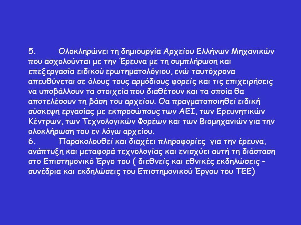 5.Ολοκληρώνει τη δημιουργία Αρχείου Ελλήνων Μηχανικών που ασχολούνται με την Έρευνα με τη συμπλήρωση και επεξεργασία ειδικού ερωτηματολόγιου, ενώ ταυτόχρονα απευθύνεται σε όλους τους αρμόδιους φορείς και τις επιχειρήσεις να υποβάλλουν τα στοιχεία που διαθέτουν και τα οποία θα αποτελέσουν τη βάση του αρχείου.