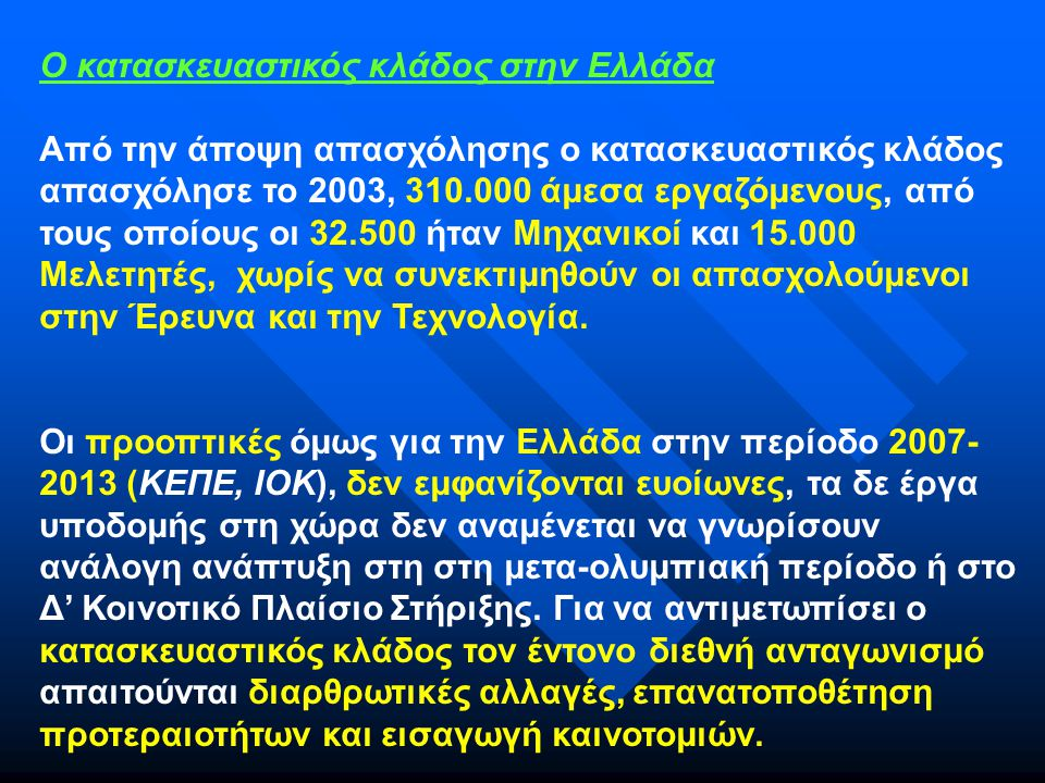 Ο κατασκευαστικός κλάδος στην Ελλάδα Από την άποψη απασχόλησης ο κατασκευαστικός κλάδος απασχόλησε το 2003, 310.000 άμεσα εργαζόμενους, από τους οποίους οι 32.500 ήταν Μηχανικοί και 15.000 Μελετητές, χωρίς να συνεκτιμηθούν οι απασχολούμενοι στην Έρευνα και την Τεχνολογία.