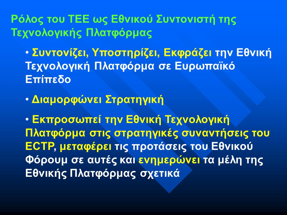 Ρόλος του ΤΕΕ ως Εθνικού Συντονιστή της Τεχνολογικής Πλατφόρμας Συντονίζει, Υποστηρίζει, Εκφράζει την Εθνική Τεχνολογική Πλατφόρμα σε Ευρωπαϊκό Επίπεδο Διαμορφώνει Στρατηγική Εκπροσωπεί την Εθνική Τεχνολογική Πλατφόρμα στις στρατηγικές συναντήσεις του ECTP, μεταφέρει τις προτάσεις του Εθνικού Φόρουμ σε αυτές και ενημερώνει τα μέλη της Εθνικής Πλατφόρμας σχετικά