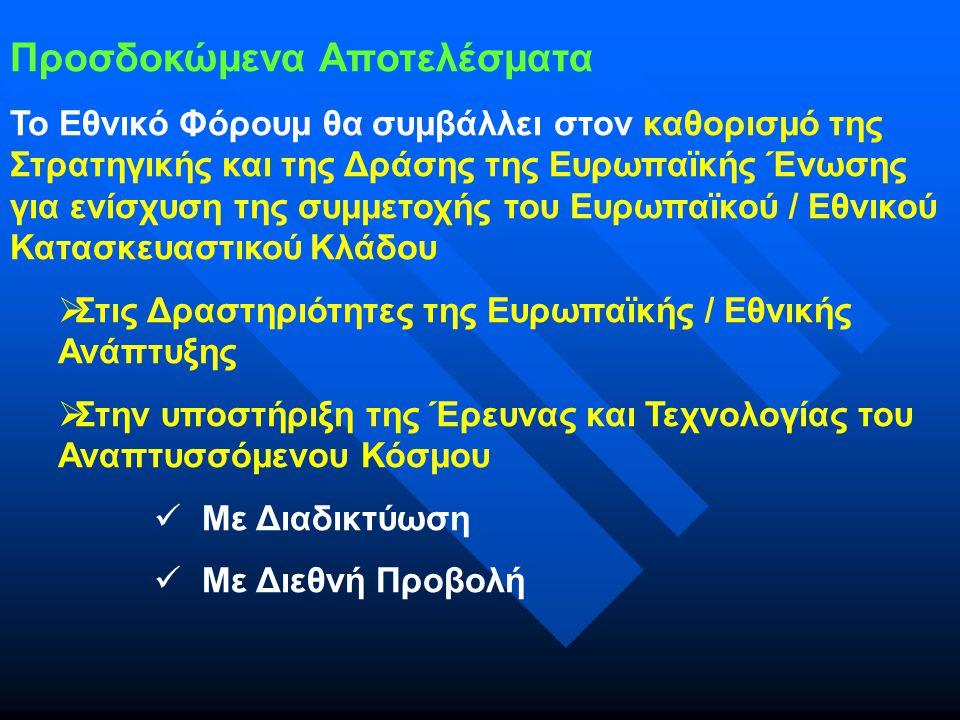 Προσδοκώμενα Αποτελέσματα Το Εθνικό Φόρουμ θα συμβάλλει στον καθορισμό της Στρατηγικής και της Δράσης της Ευρωπαϊκής Ένωσης για ενίσχυση της συμμετοχής του Ευρωπαϊκού / Εθνικού Κατασκευαστικού Κλάδου  Στις Δραστηριότητες της Ευρωπαϊκής / Εθνικής Ανάπτυξης  Στην υποστήριξη της Έρευνας και Τεχνολογίας του Αναπτυσσόμενου Κόσμου Με Διαδικτύωση Με Διεθνή Προβολή